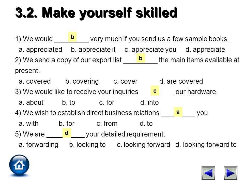 3.2. Make yourself skilled 1) We would _________ very much if you send us a few sample books. a. appreciated b. appreciate it c. appreciate you d. app