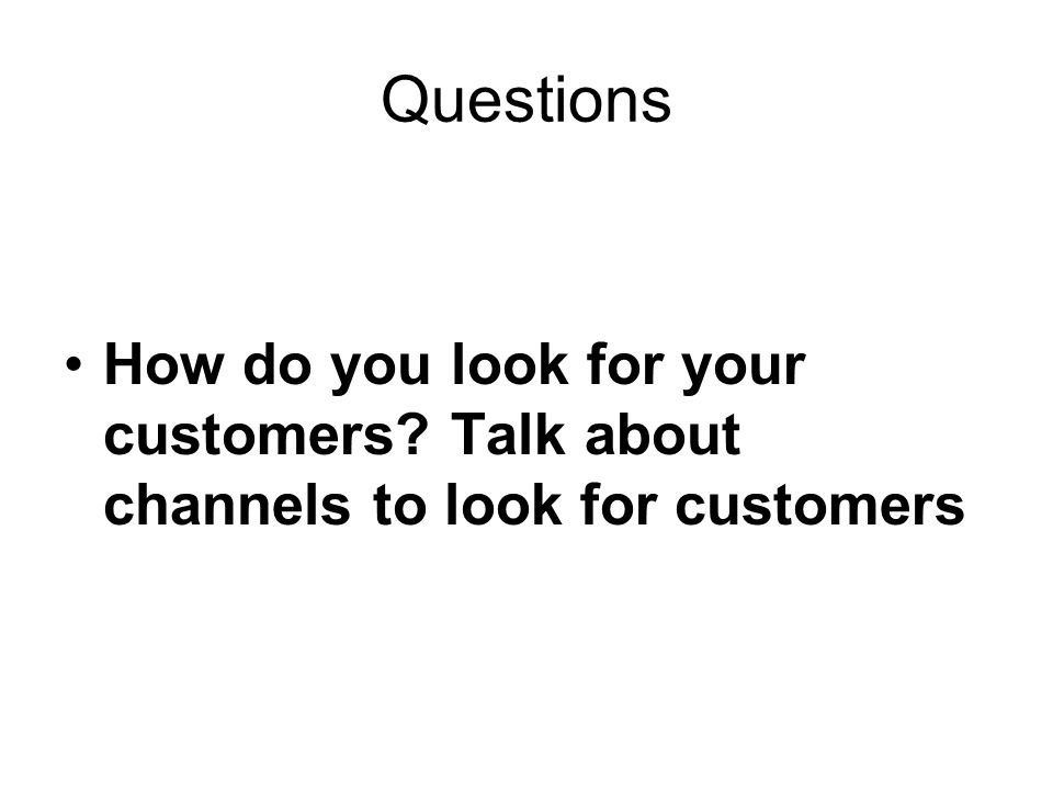 Questions How do you look for your customers? Talk about channels to look for customers