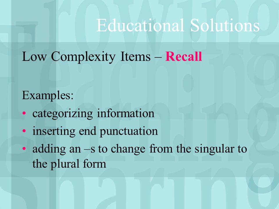 Low Complexity Items – Recall Examples: categorizing information inserting end punctuation adding an –s to change from the singular to the plural form