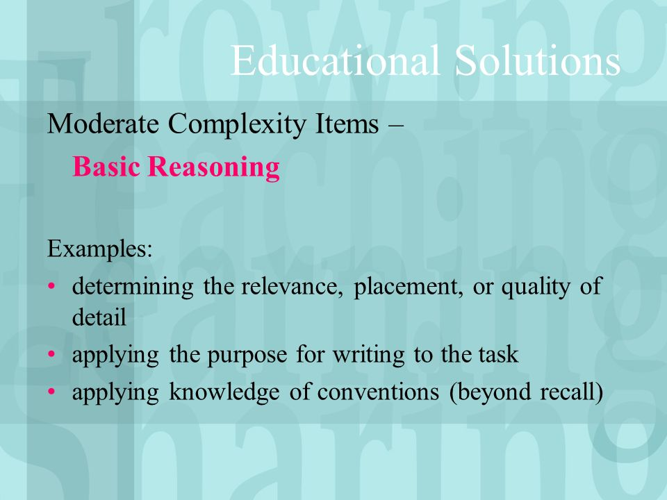 Educational Solutions Moderate Complexity Items – Basic Reasoning Examples: determining the relevance, placement, or quality of detail applying the purpose for writing to the task applying knowledge of conventions (beyond recall)