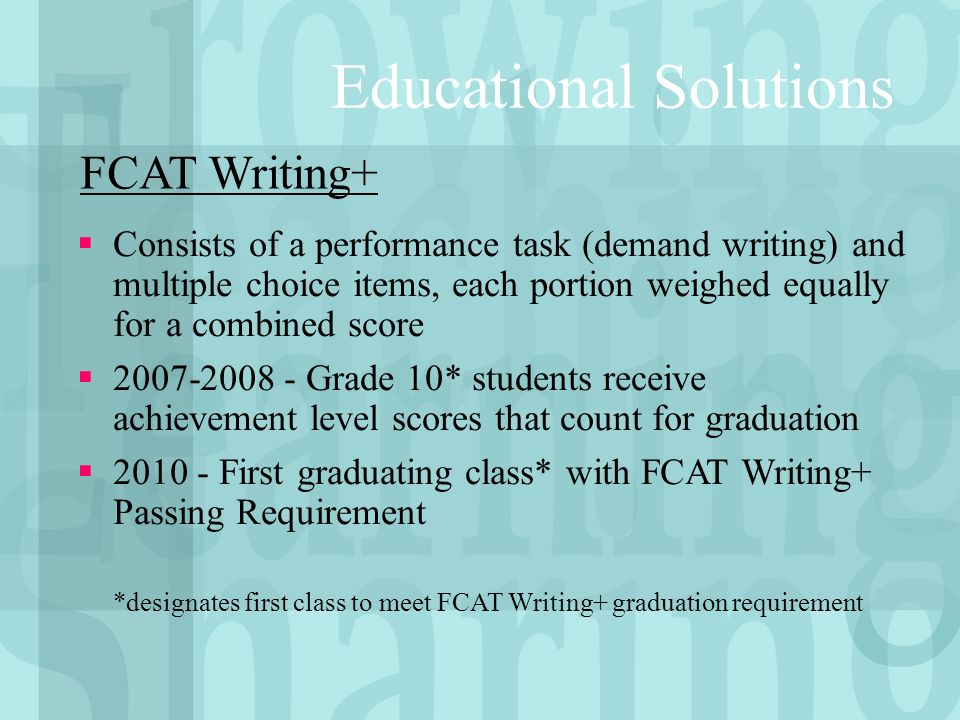 Consists of a performance task (demand writing) and multiple choice items, each portion weighed equally for a combined score 2007-2008 - Grade 10* students receive achievement level scores that count for graduation 2010 - First graduating class* with FCAT Writing+ Passing Requirement *designates first class to meet FCAT Writing+ graduation requirement FCAT Writing+