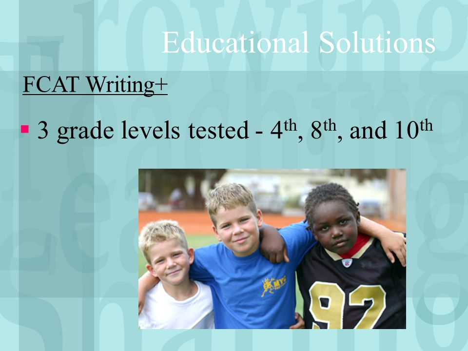 Educational Solutions 3 grade levels tested - 4 th, 8 th, and 10 th FCAT Writing+
