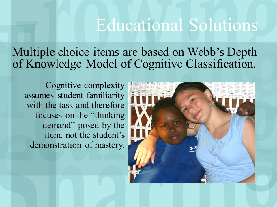 Educational Solutions Multiple choice items are based on Webbs Depth of Knowledge Model of Cognitive Classification.