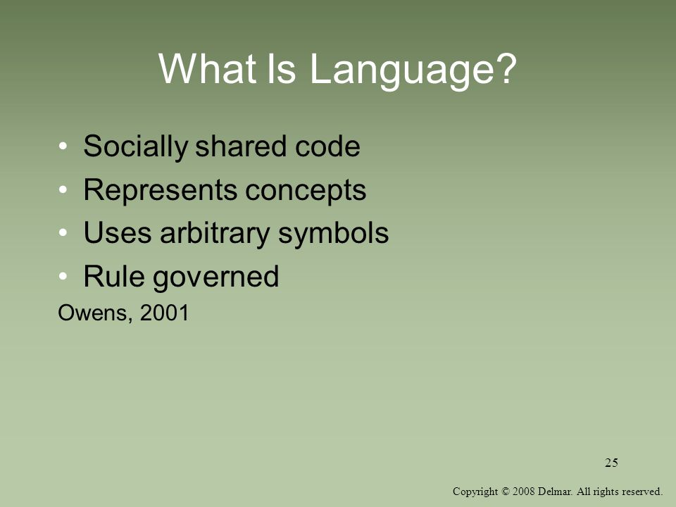 Copyright © 2008 Delmar. All rights reserved. 25 What Is Language? Socially shared code Represents concepts Uses arbitrary symbols Rule governed Owens