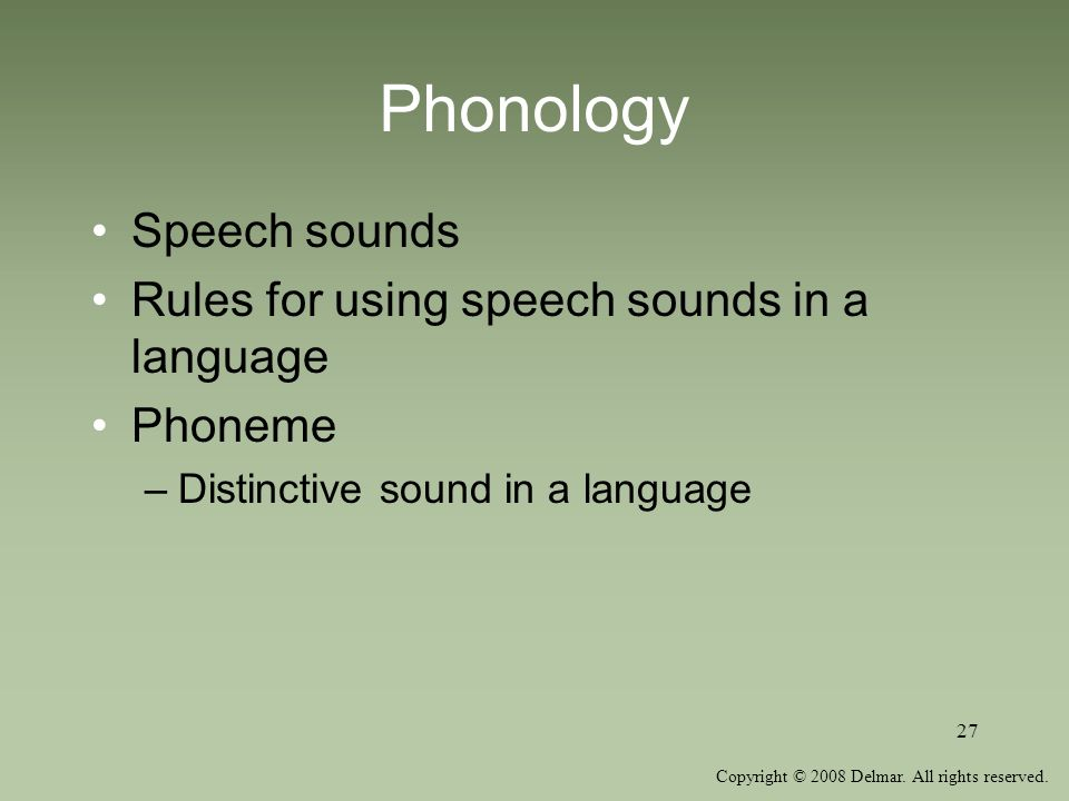 Copyright © 2008 Delmar. All rights reserved. 27 Phonology Speech sounds Rules for using speech sounds in a language Phoneme –Distinctive sound in a l