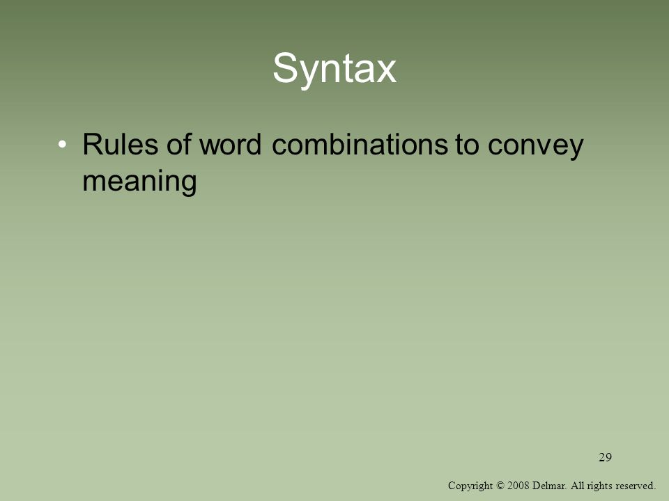 Copyright © 2008 Delmar. All rights reserved. 29 Syntax Rules of word combinations to convey meaning
