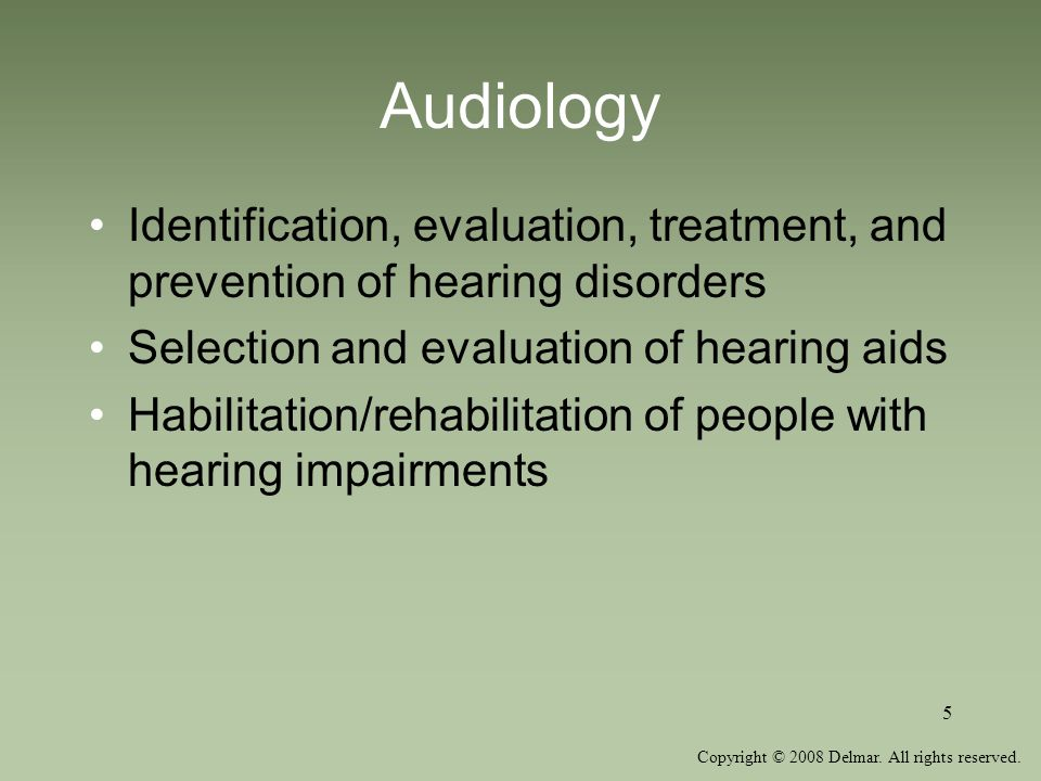 Copyright © 2008 Delmar. All rights reserved. 5 Audiology Identification, evaluation, treatment, and prevention of hearing disorders Selection and eva