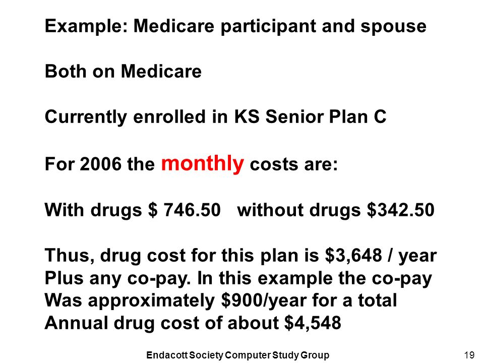 Endacott Society Computer Study Group19 Example: Medicare participant and spouse Both on Medicare Currently enrolled in KS Senior Plan C For 2006 the monthly costs are: With drugs $ 746.50 without drugs $342.50 Thus, drug cost for this plan is $3,648 / year Plus any co-pay.