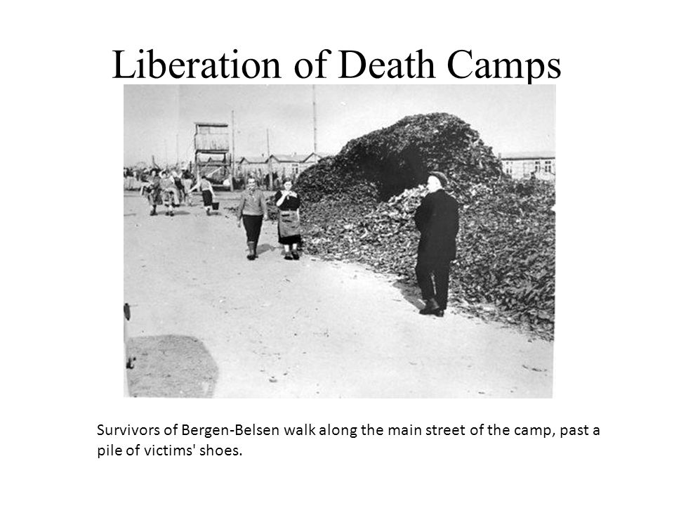 Liberation of Death Camps Survivors of Bergen-Belsen walk along the main street of the camp, past a pile of victims' shoes.