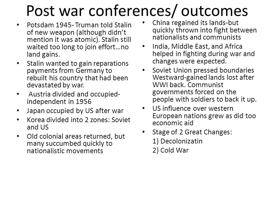 Post war conferences/ outcomes Potsdam 1945- Truman told Stalin of new weapon (although didnt mention it was atomic). Stalin still waited too long to