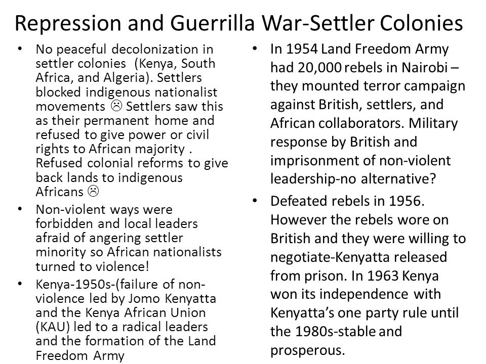 Repression and Guerrilla War-Settler Colonies No peaceful decolonization in settler colonies (Kenya, South Africa, and Algeria). Settlers blocked indi