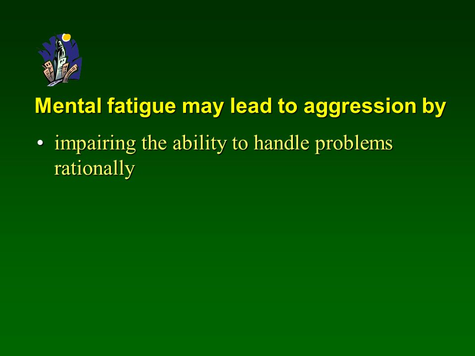 Mental fatigue may lead to aggression by impairing the ability to handle problems rationallyimpairing the ability to handle problems rationally