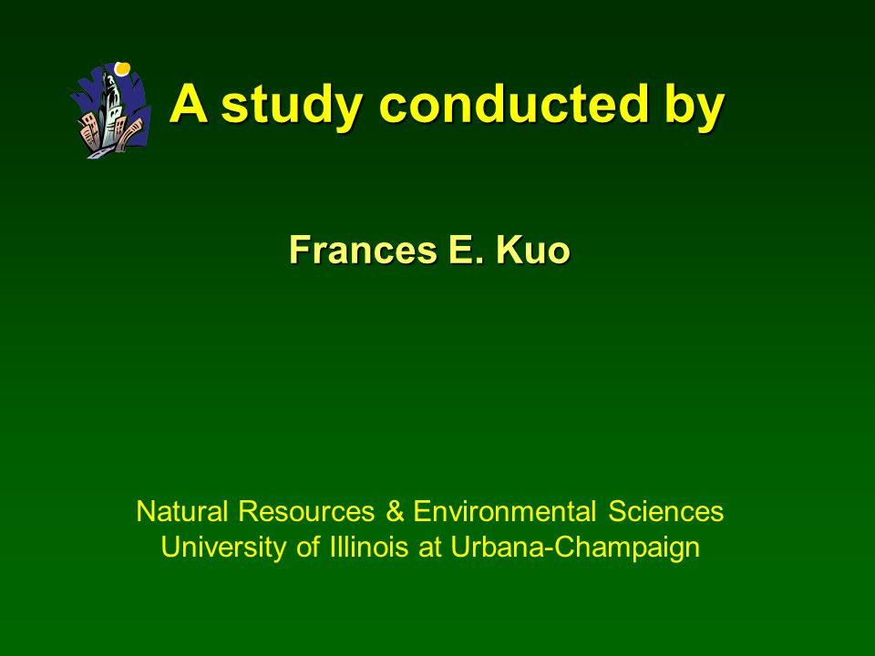 A study conducted by Frances E. Kuo Natural Resources & Environmental Sciences University of Illinois at Urbana-Champaign