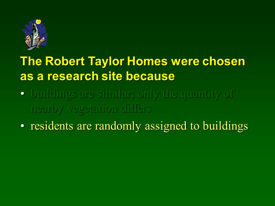 The Robert Taylor Homes were chosen as a research site because buildings are similar; only the quantity of nearby vegetation differsbuildings are similar; only the quantity of nearby vegetation differs residents are randomly assigned to buildingsresidents are randomly assigned to buildings