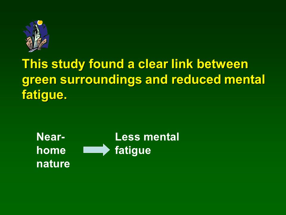 This study found a clear link between green surroundings and reduced mental fatigue. Near- home nature Less mental fatigue