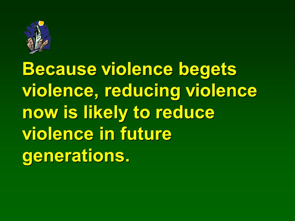 Because violence begets violence, reducing violence now is likely to reduce violence in future generations.