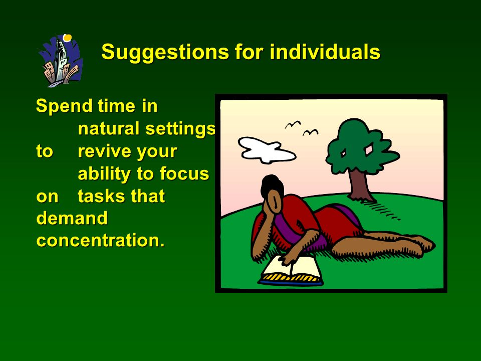 Spend time in natural settings to revive your ability to focus on tasks that demand concentration.