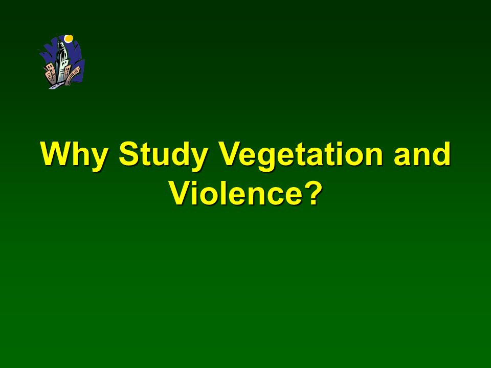 Why Study Vegetation and Violence