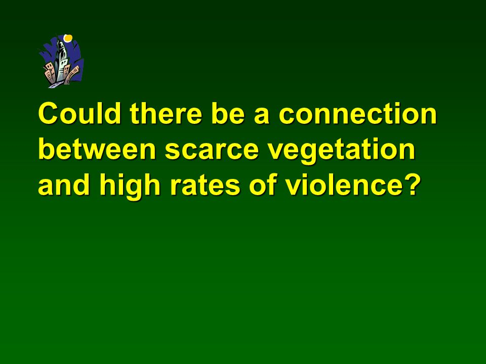 Could there be a connection between scarce vegetation and high rates of violence?