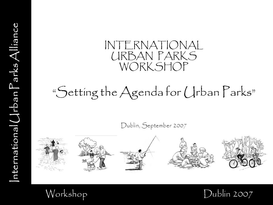 International Urban Parks Alliance Workshop Dublin 2007 INTERNATIONAL URBAN PARKS WORKSHOP Setting the Agenda for Urban Parks Dublin, September 2007