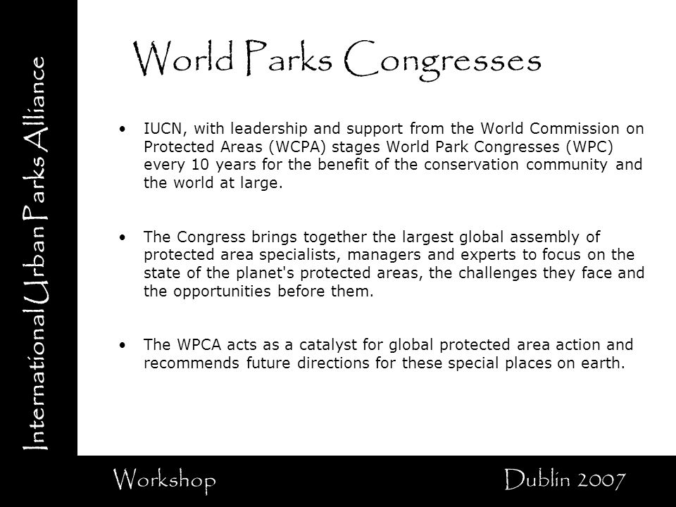 International Urban Parks Alliance Workshop Dublin 2007 World Parks Congresses IUCN, with leadership and support from the World Commission on Protected Areas (WCPA) stages World Park Congresses (WPC) every 10 years for the benefit of the conservation community and the world at large.