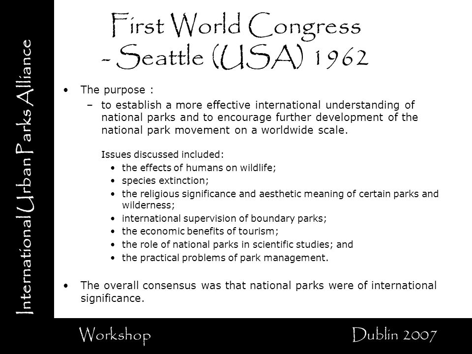 International Urban Parks Alliance Workshop Dublin 2007 First World Congress - Seattle (USA) 1962 The purpose : –to establish a more effective international understanding of national parks and to encourage further development of the national park movement on a worldwide scale.