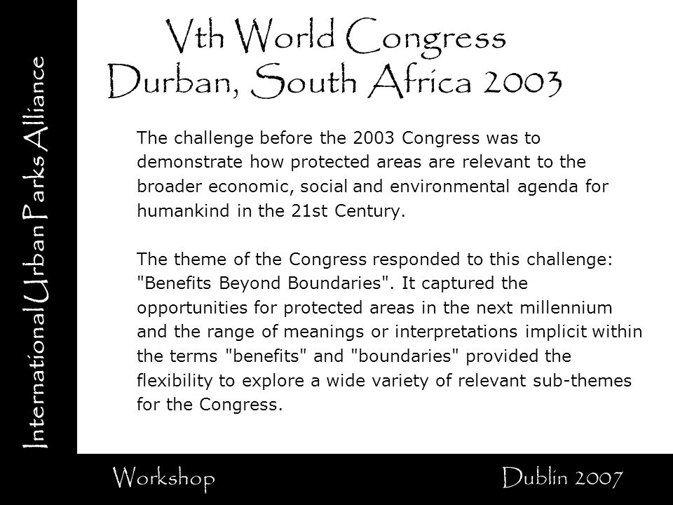 International Urban Parks Alliance Workshop Dublin 2007 Vth World Congress Durban, South Africa 2003 The challenge before the 2003 Congress was to demonstrate how protected areas are relevant to the broader economic, social and environmental agenda for humankind in the 21st Century.