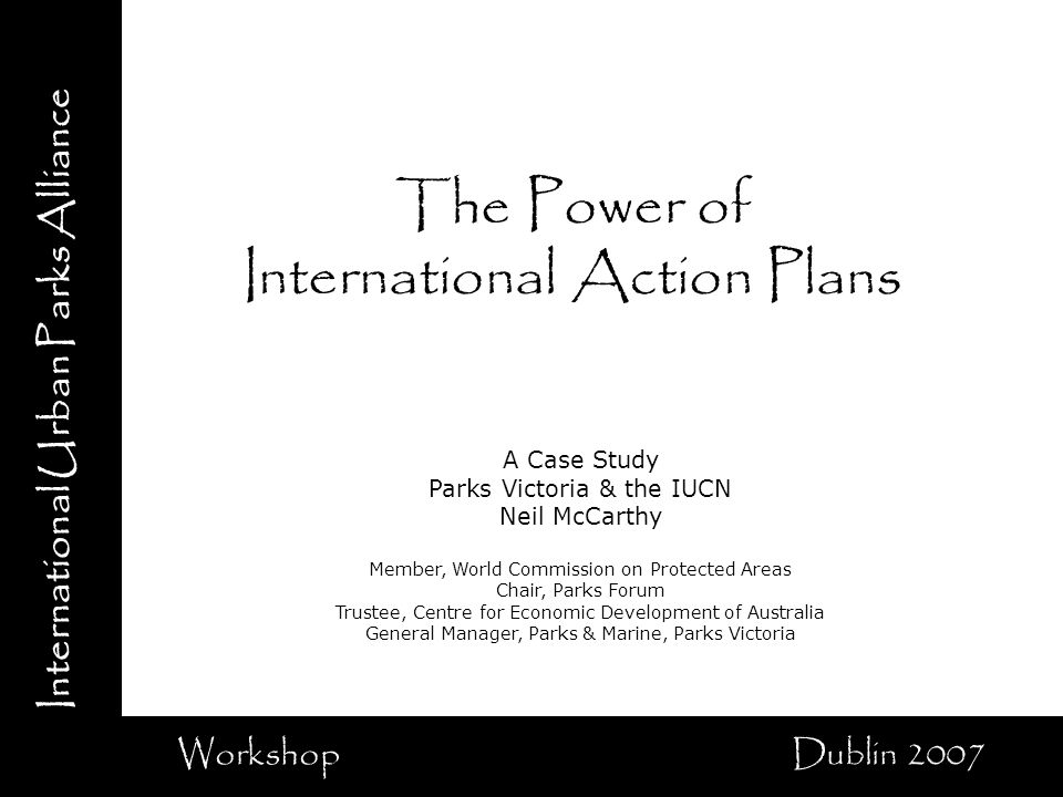 International Urban Parks Alliance Workshop Dublin 2007 The Power of International Action Plans A Case Study Parks Victoria & the IUCN Neil McCarthy Member, World Commission on Protected Areas Chair, Parks Forum Trustee, Centre for Economic Development of Australia General Manager, Parks & Marine, Parks Victoria