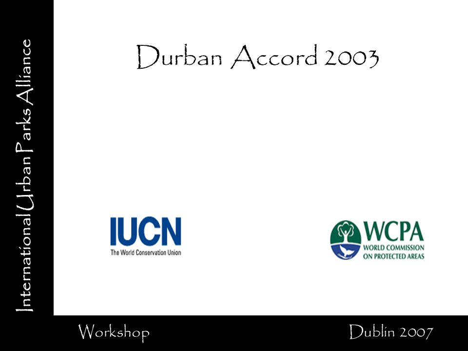 International Urban Parks Alliance Workshop Dublin 2007 Durban Accord 2003