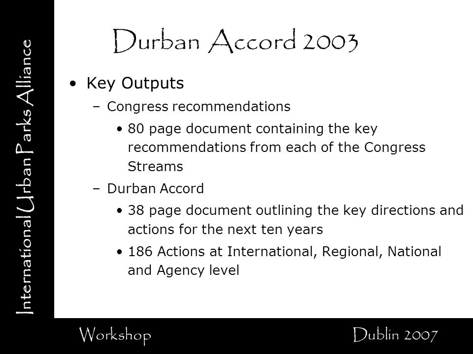 International Urban Parks Alliance Workshop Dublin 2007 Durban Accord 2003 Key Outputs –Congress recommendations 80 page document containing the key recommendations from each of the Congress Streams –Durban Accord 38 page document outlining the key directions and actions for the next ten years 186 Actions at International, Regional, National and Agency level