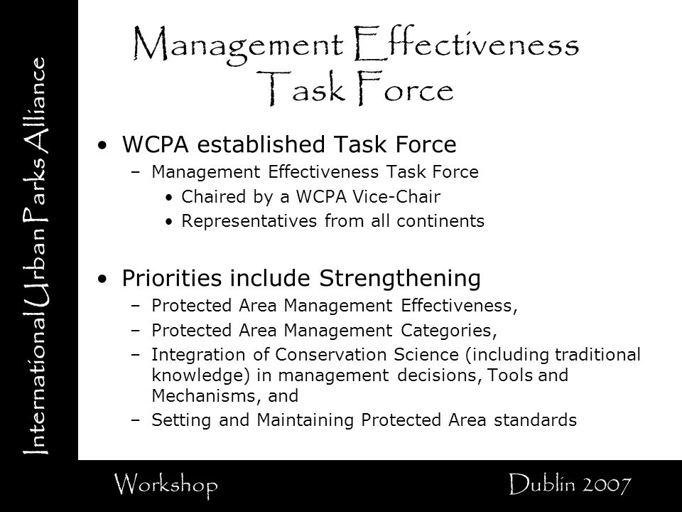 International Urban Parks Alliance Workshop Dublin 2007 Management Effectiveness Task Force WCPA established Task Force –Management Effectiveness Task Force Chaired by a WCPA Vice-Chair Representatives from all continents Priorities include Strengthening –Protected Area Management Effectiveness, –Protected Area Management Categories, –Integration of Conservation Science (including traditional knowledge) in management decisions, Tools and Mechanisms, and –Setting and Maintaining Protected Area standards
