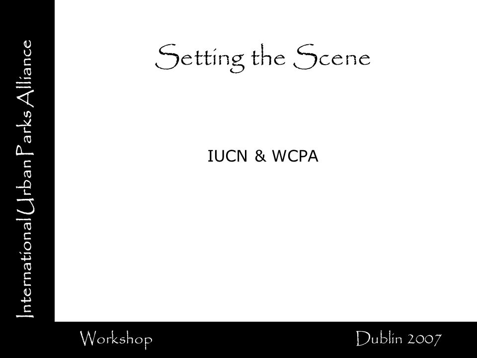 International Urban Parks Alliance Workshop Dublin 2007 Setting the Scene IUCN & WCPA