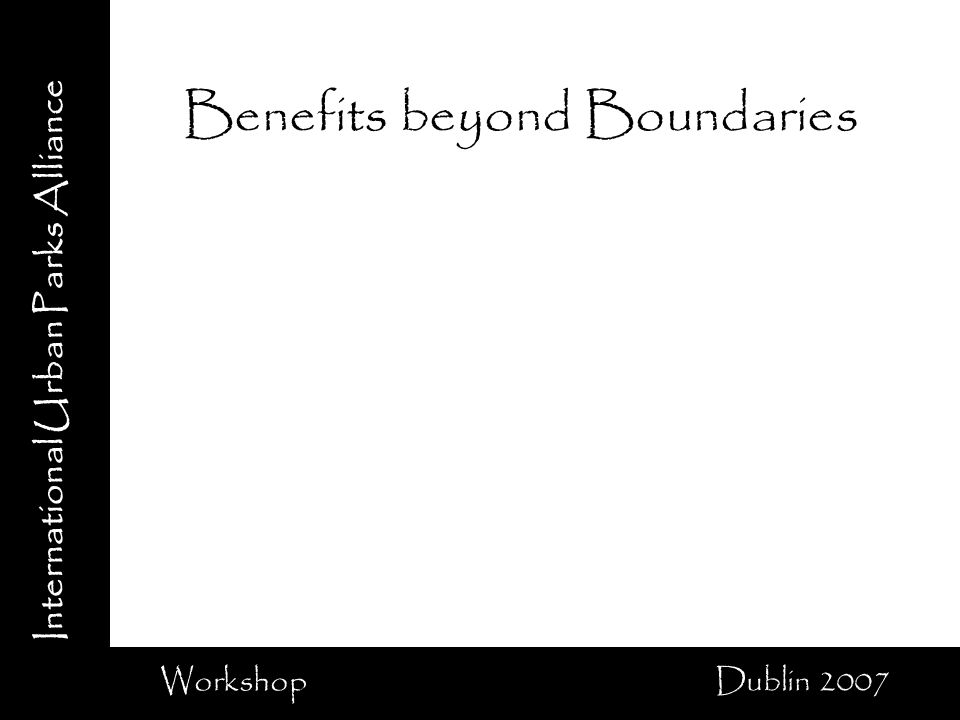 International Urban Parks Alliance Workshop Dublin 2007 Benefits beyond Boundaries