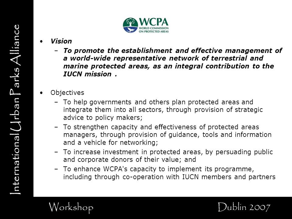 International Urban Parks Alliance Workshop Dublin 2007 Vision –To promote the establishment and effective management of a world-wide representative network of terrestrial and marine protected areas, as an integral contribution to the IUCN mission.