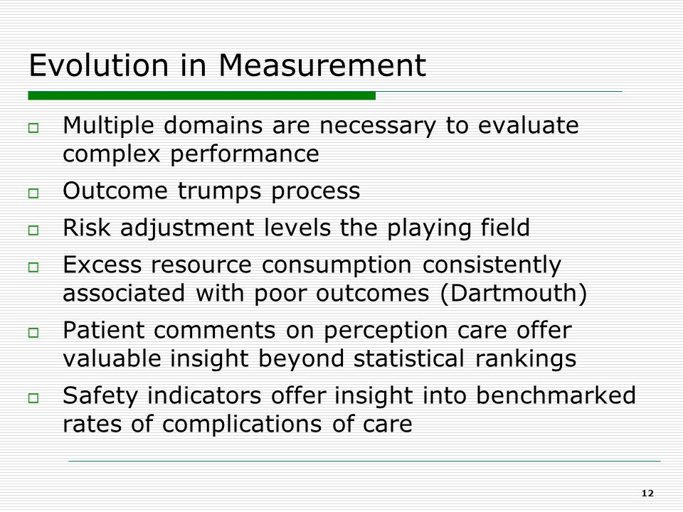 11 Pre 2008 - Practitioner Measurement Process measures dominated Raw numbers were substitutes for performance Data was not risk adjusted Benchmarks w