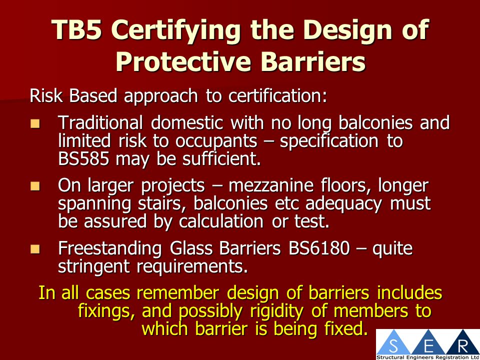 TB5 Certifying the Design of Protective Barriers Risk Based approach to certification: Traditional domestic with no long balconies and limited risk to occupants – specification to BS585 may be sufficient.