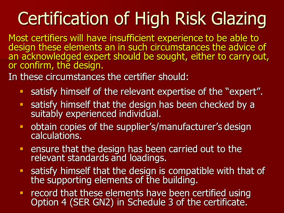 Certification of High Risk Glazing Most certifiers will have insufficient experience to be able to design these elements an in such circumstances the advice of an acknowledged expert should be sought, either to carry out, or confirm, the design.