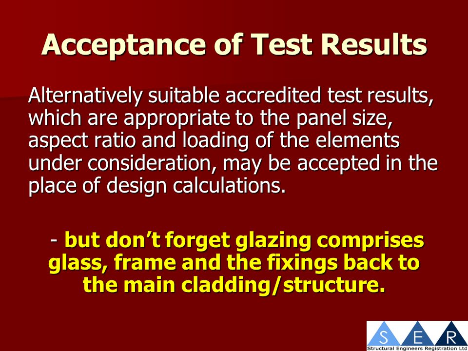 Acceptance of Test Results Alternatively suitable accredited test results, which are appropriate to the panel size, aspect ratio and loading of the elements under consideration, may be accepted in the place of design calculations.