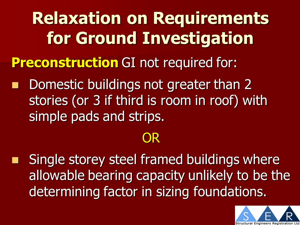 Relaxation on Requirements for Ground Investigation Preconstruction GI not required for: Domestic buildings not greater than 2 stories (or 3 if third is room in roof) with simple pads and strips.