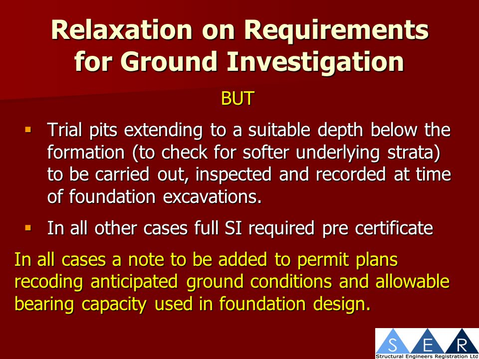Relaxation on Requirements for Ground Investigation BUT Trial pits extending to a suitable depth below the formation (to check for softer underlying strata) to be carried out, inspected and recorded at time of foundation excavations.