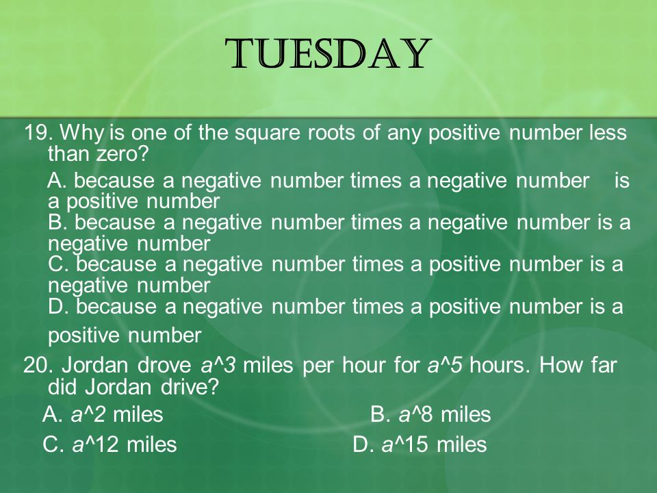TUESDAY 19. Why is one of the square roots of any positive number less than zero? A. because a negative number times a negative number is a positive n