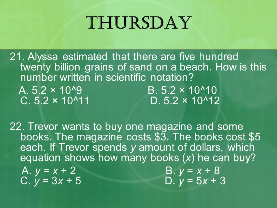 THURSDAY 21. Alyssa estimated that there are five hundred twenty billion grains of sand on a beach. How is this number written in scientific notation?