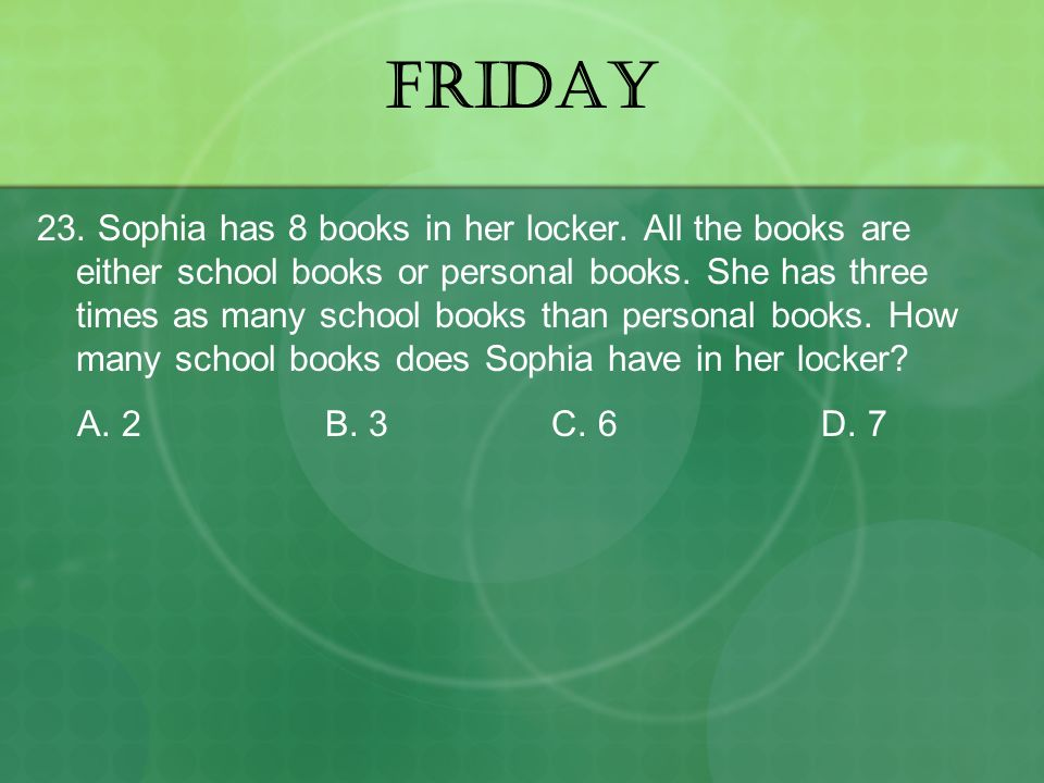 FRIDAY 23. Sophia has 8 books in her locker. All the books are either school books or personal books. She has three times as many school books than pe