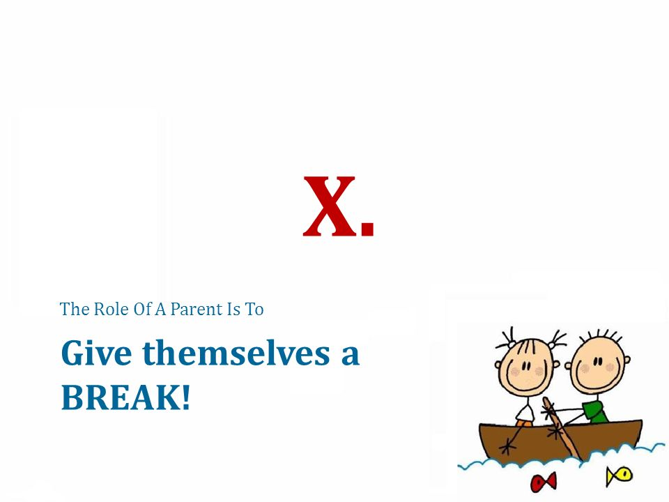 The Role Of A Parent Is To X. Give themselves a BREAK!