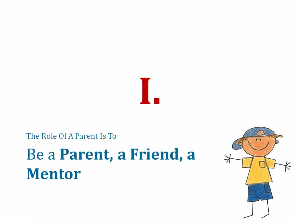 Be a Parent, a Friend, a Mentor The Role Of A Parent Is To I.