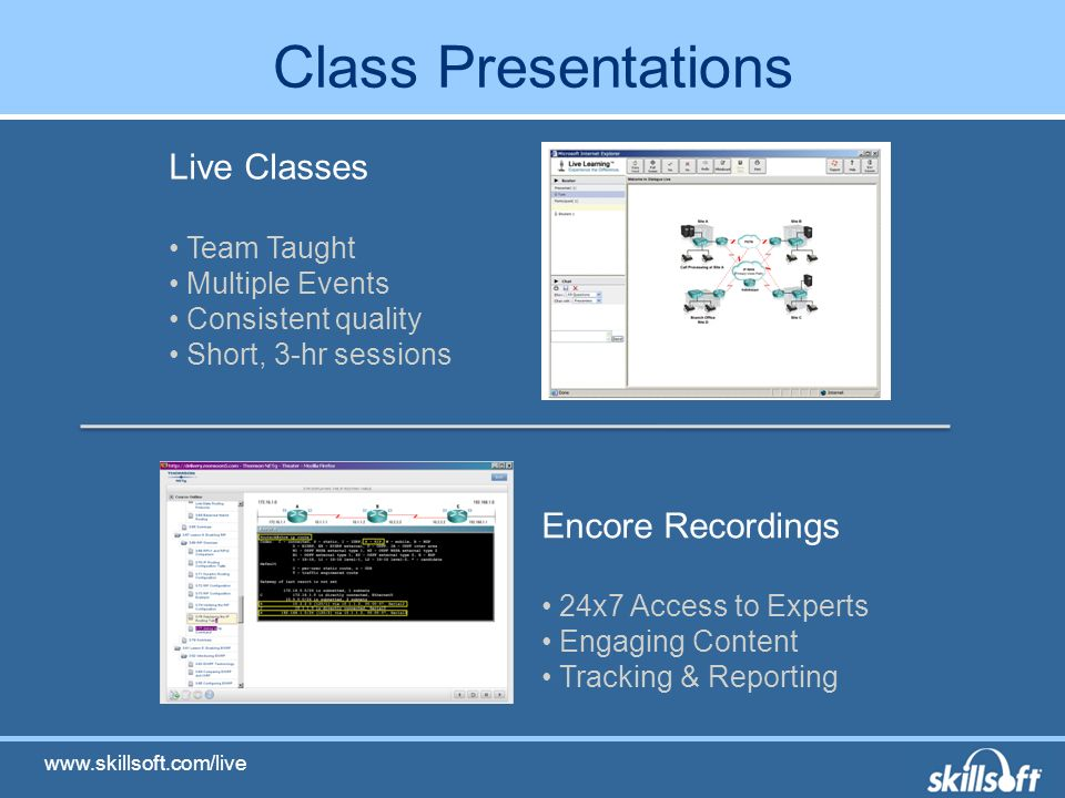 Class Presentations Encore Recordings 24x7 Access to Experts Engaging Content Tracking & Reporting Live Classes Team Taught Multiple Events Consistent quality Short, 3-hr sessions www.skillsoft.com/live