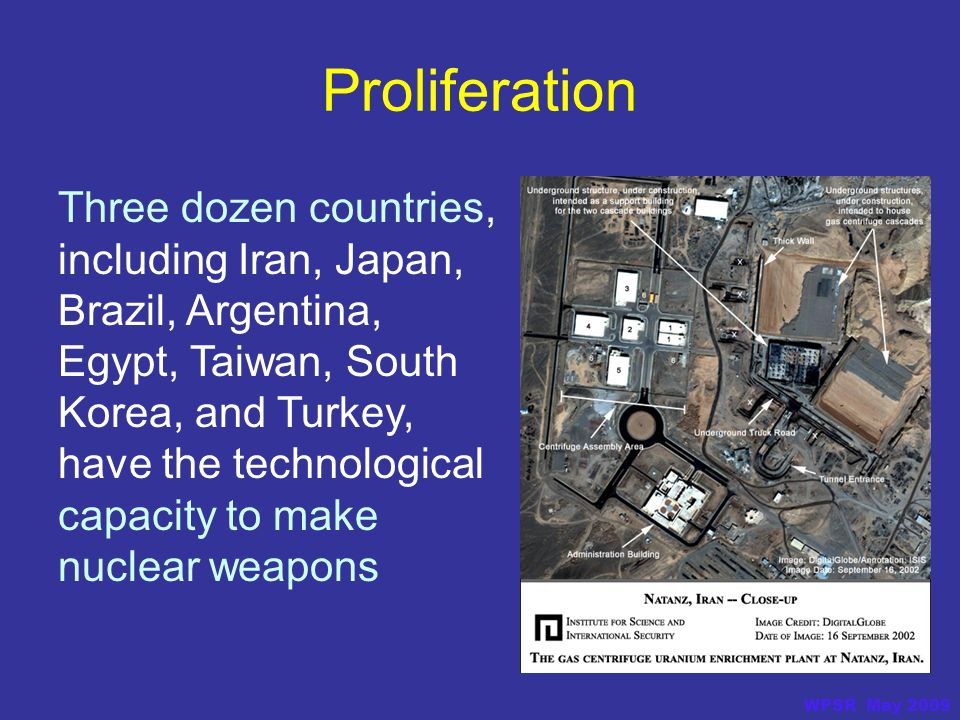 Three dozen countries, including Iran, Japan, Brazil, Argentina, Egypt, Taiwan, South Korea, and Turkey, have the technological capacity to make nuclear weapons Proliferation WPSR May 2009