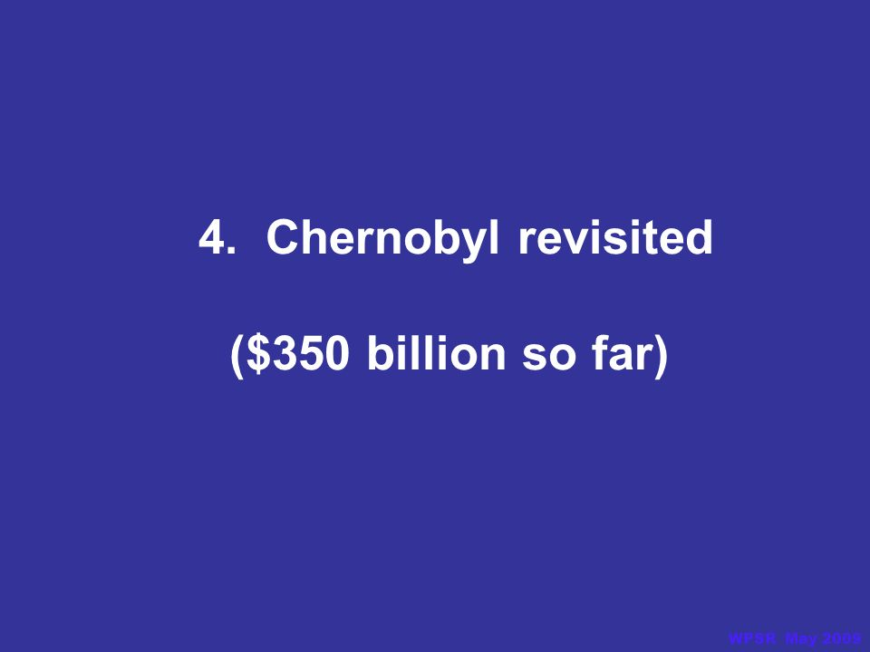 4. Chernobyl revisited ($350 billion so far) WPSR May 2009