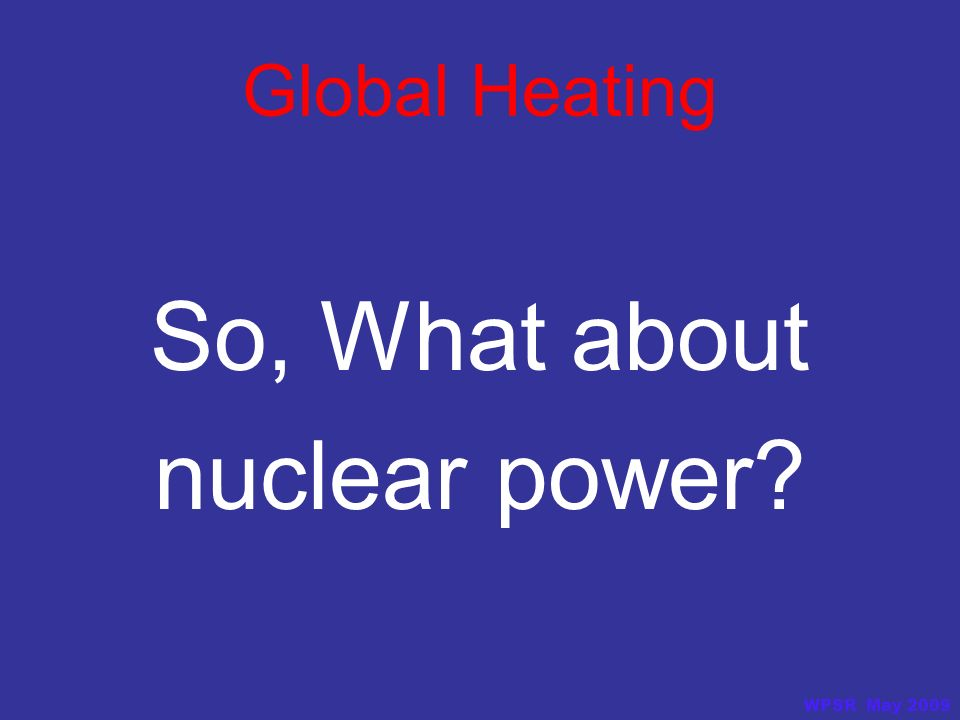 Global Heating So, What about nuclear power? WPSR May 2009