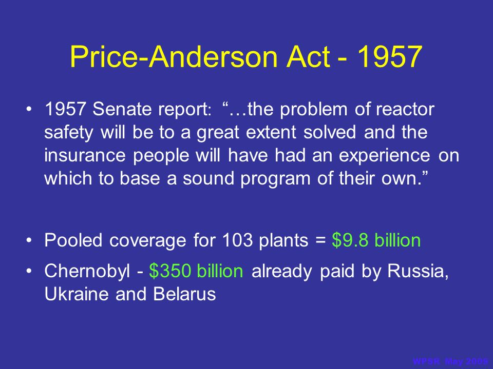Price-Anderson Act - 1957 1957 Senate report : …the problem of reactor safety will be to a great extent solved and the insurance people will have had an experience on which to base a sound program of their own.